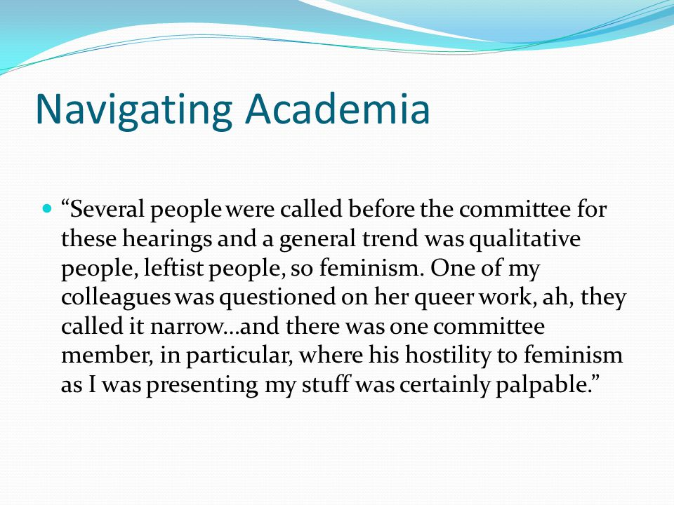 Navigating Academia Several people were called before the committee for these hearings and a general trend was qualitative people, leftist people, so feminism.