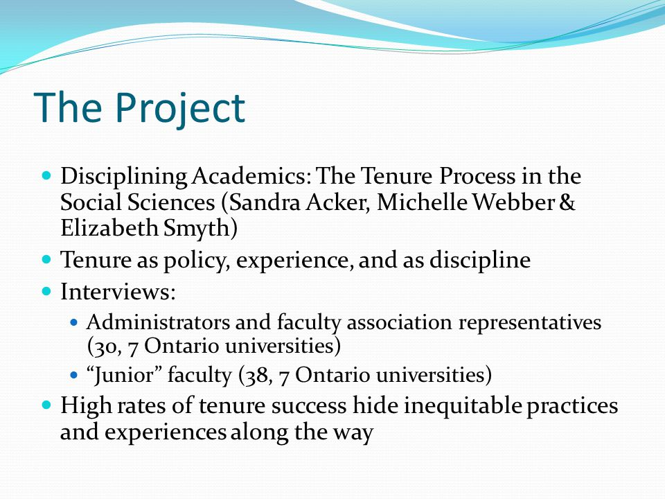 The Project Disciplining Academics: The Tenure Process in the Social Sciences (Sandra Acker, Michelle Webber & Elizabeth Smyth) Tenure as policy, experience, and as discipline Interviews: Administrators and faculty association representatives (30, 7 Ontario universities) Junior faculty (38, 7 Ontario universities) High rates of tenure success hide inequitable practices and experiences along the way