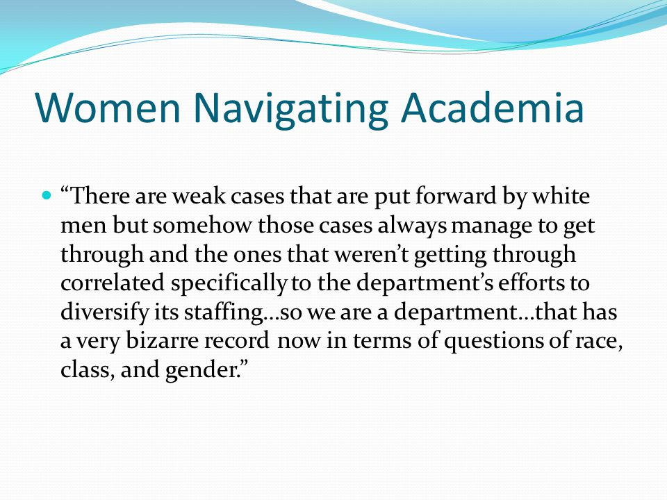 Women Navigating Academia There are weak cases that are put forward by white men but somehow those cases always manage to get through and the ones that weren't getting through correlated specifically to the department's efforts to diversify its staffing…so we are a department…that has a very bizarre record now in terms of questions of race, class, and gender.