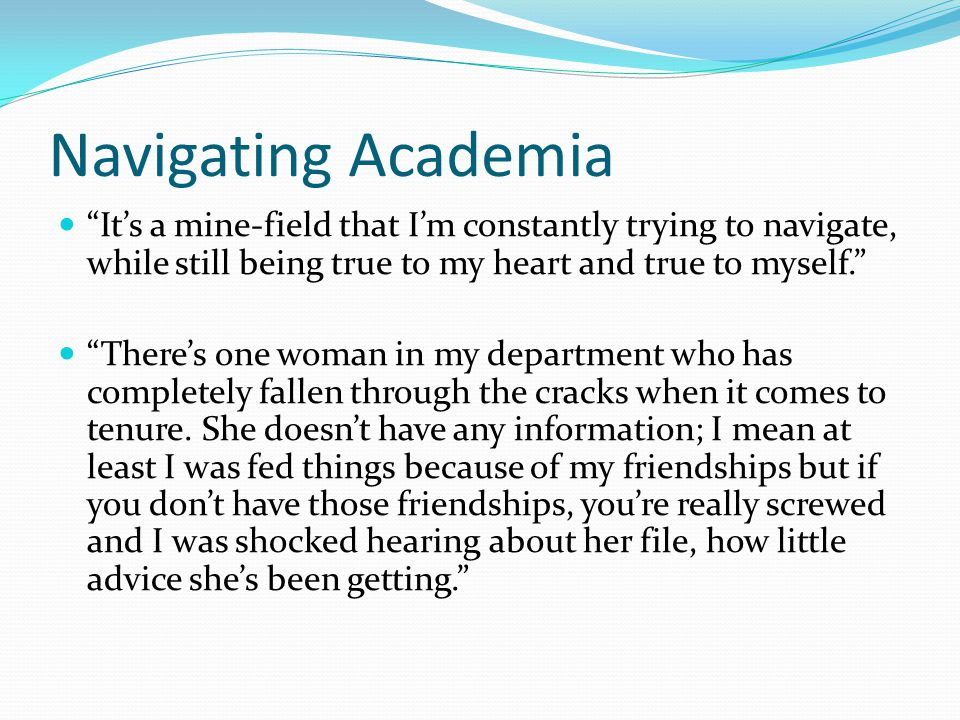 Navigating Academia It's a mine-field that I'm constantly trying to navigate, while still being true to my heart and true to myself. There's one woman in my department who has completely fallen through the cracks when it comes to tenure.