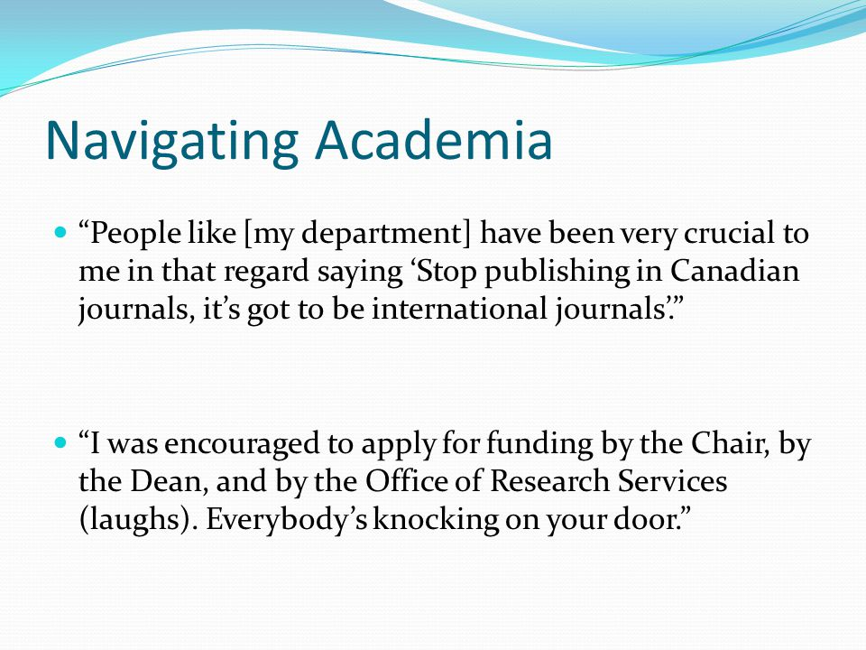 Navigating Academia People like [my department] have been very crucial to me in that regard saying 'Stop publishing in Canadian journals, it's got to be international journals'. I was encouraged to apply for funding by the Chair, by the Dean, and by the Office of Research Services (laughs).