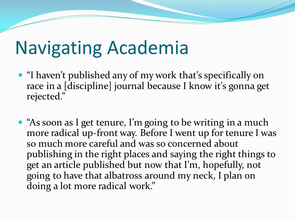 Navigating Academia I haven't published any of my work that's specifically on race in a [discipline] journal because I know it's gonna get rejected. As soon as I get tenure, I'm going to be writing in a much more radical up-front way.