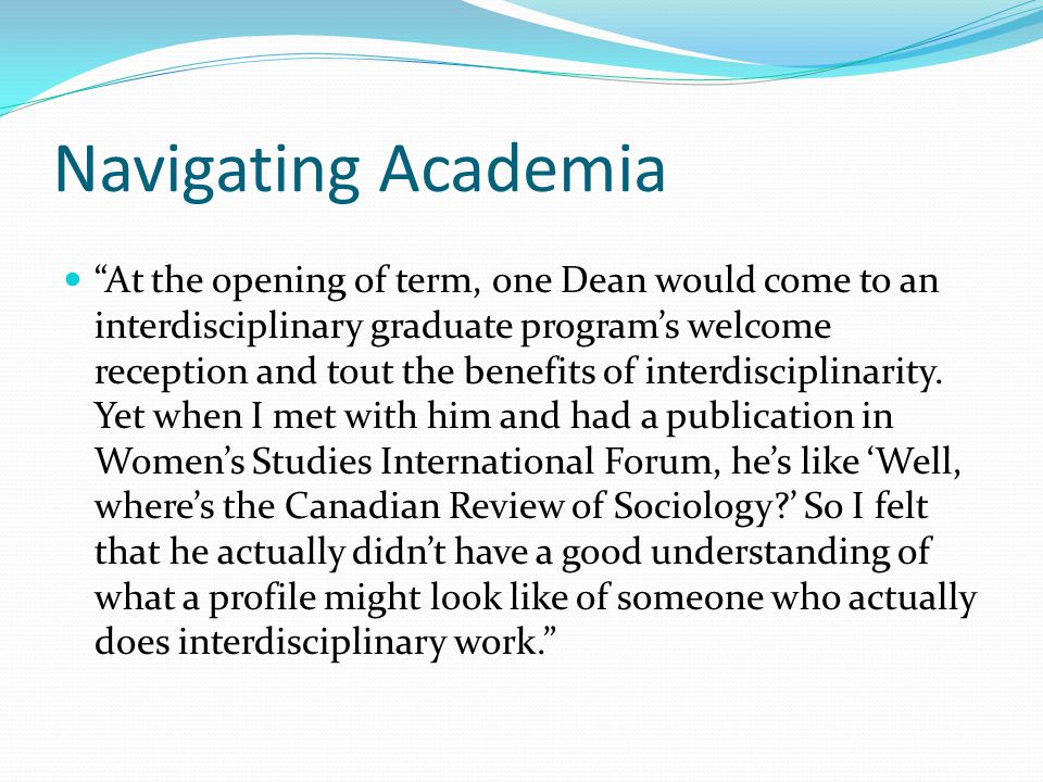 Navigating Academia At the opening of term, one Dean would come to an interdisciplinary graduate program's welcome reception and tout the benefits of interdisciplinarity.