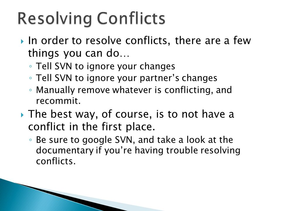  In order to resolve conflicts, there are a few things you can do… ◦ Tell SVN to ignore your changes ◦ Tell SVN to ignore your partner's changes ◦ Manually remove whatever is conflicting, and recommit.