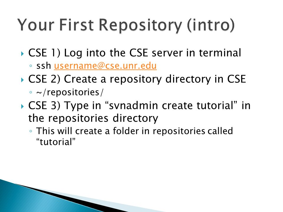  CSE 1) Log into the CSE server in terminal ◦ ssh username@cse.unr.eduusername@cse.unr.edu  CSE 2) Create a repository directory in CSE ◦ ~/repositories/  CSE 3) Type in svnadmin create tutorial in the repositories directory ◦ This will create a folder in repositories called tutorial