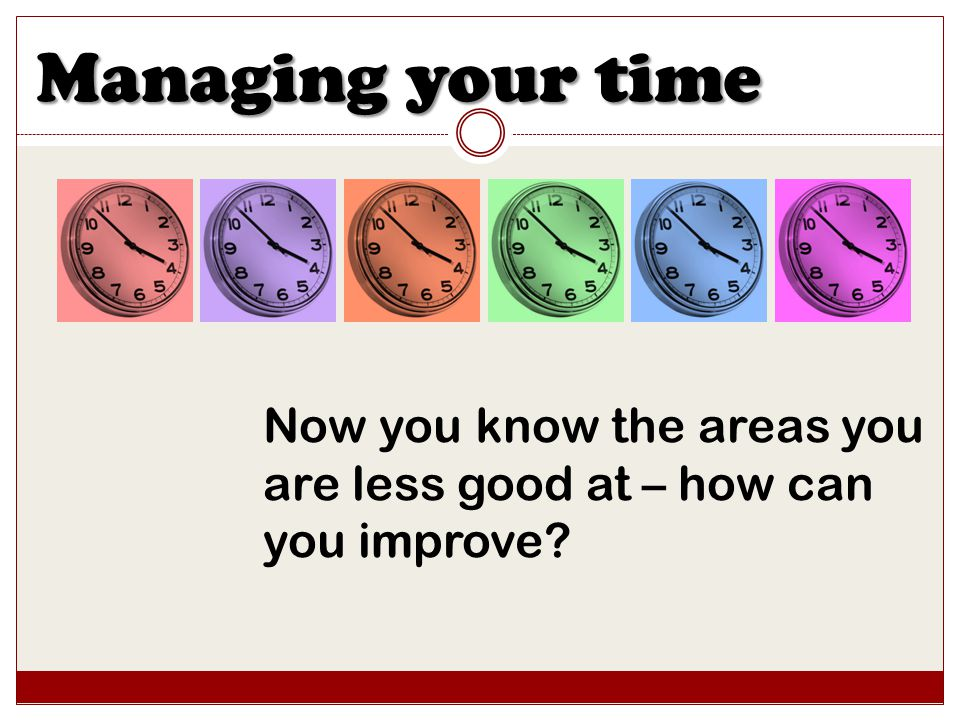Managing your time Now you know the areas you are less good at – how can you improve