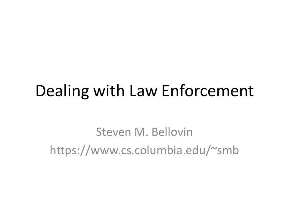 Dealing with Law Enforcement Steven M. Bellovin https://www.cs.columbia.edu/~smb