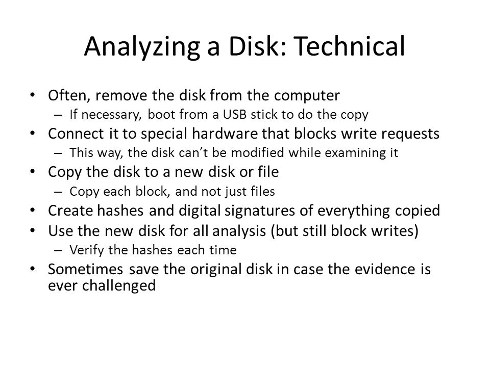 Analyzing a Disk: Technical Often, remove the disk from the computer – If necessary, boot from a USB stick to do the copy Connect it to special hardware that blocks write requests – This way, the disk can't be modified while examining it Copy the disk to a new disk or file – Copy each block, and not just files Create hashes and digital signatures of everything copied Use the new disk for all analysis (but still block writes) – Verify the hashes each time Sometimes save the original disk in case the evidence is ever challenged