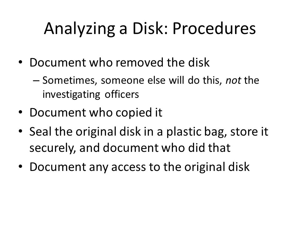 Analyzing a Disk: Procedures Document who removed the disk – Sometimes, someone else will do this, not the investigating officers Document who copied it Seal the original disk in a plastic bag, store it securely, and document who did that Document any access to the original disk