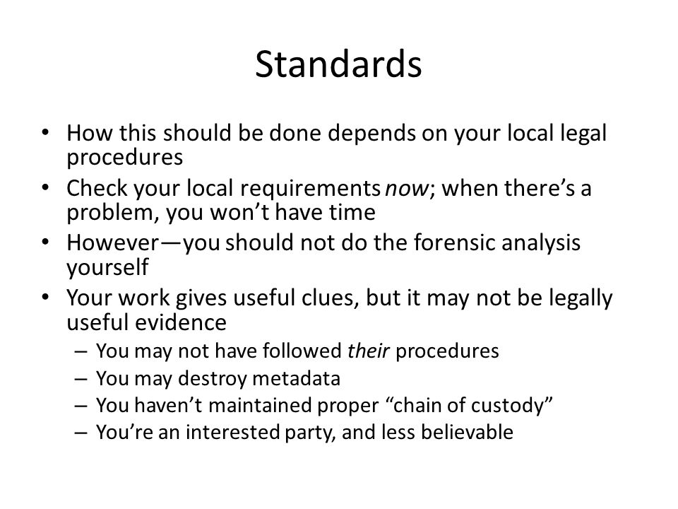 Standards How this should be done depends on your local legal procedures Check your local requirements now; when there's a problem, you won't have time However—you should not do the forensic analysis yourself Your work gives useful clues, but it may not be legally useful evidence – You may not have followed their procedures – You may destroy metadata – You haven't maintained proper chain of custody – You're an interested party, and less believable