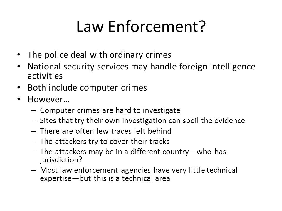 Disclaimer I'm not a law enforcement officer, and I never have been I'm not a lawyer, either What I do know about the law is American law; I know very little about the law in any other country My advice will thus be very general; please check with appropriate officials in your own countries