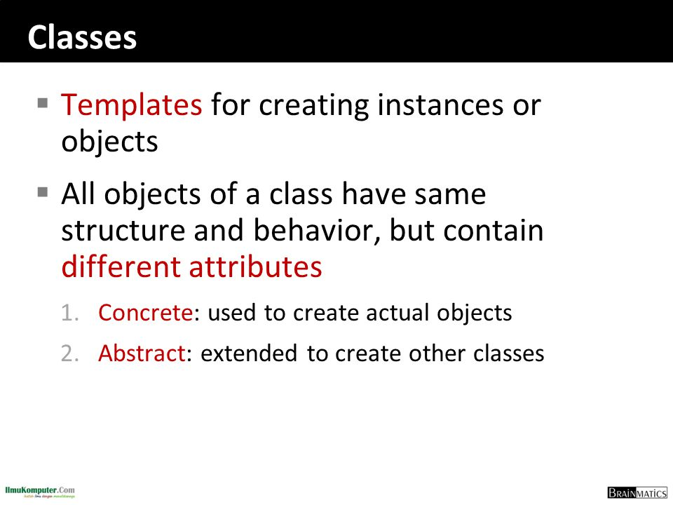 Classes  Templates for creating instances or objects  All objects of a class have same structure and behavior, but contain different attributes 1.Co