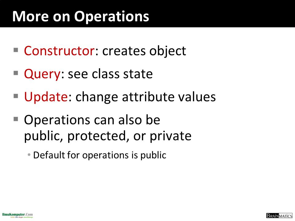 More on Operations  Constructor: creates object  Query: see class state  Update: change attribute values  Operations can also be public, protected