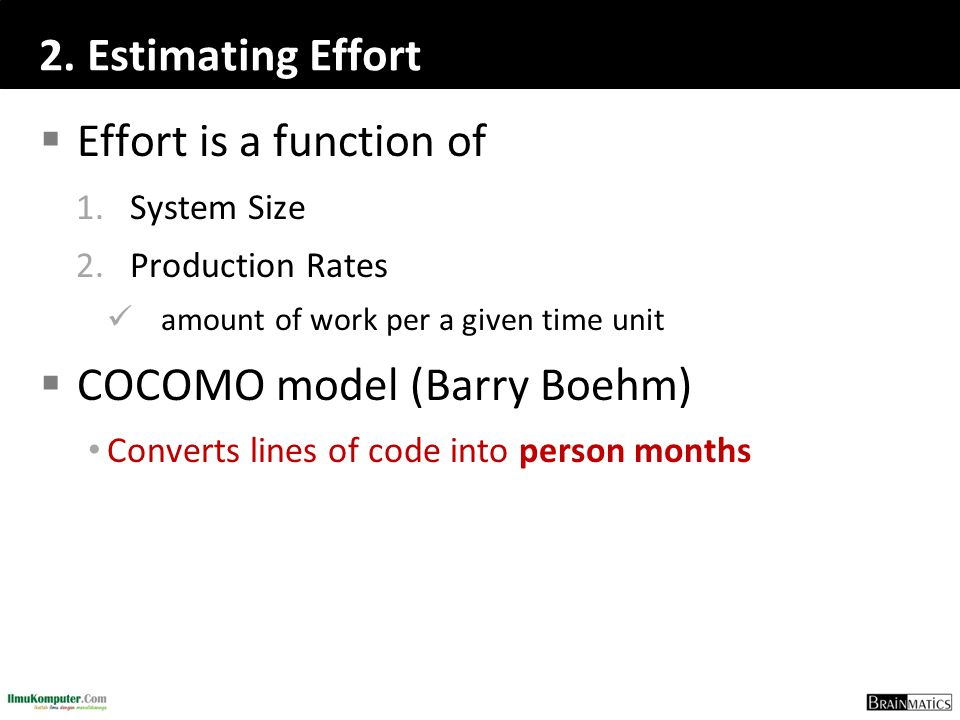 2. Estimating Effort  Effort is a function of 1.System Size 2.Production Rates amount of work per a given time unit  COCOMO model (Barry Boehm) Conv