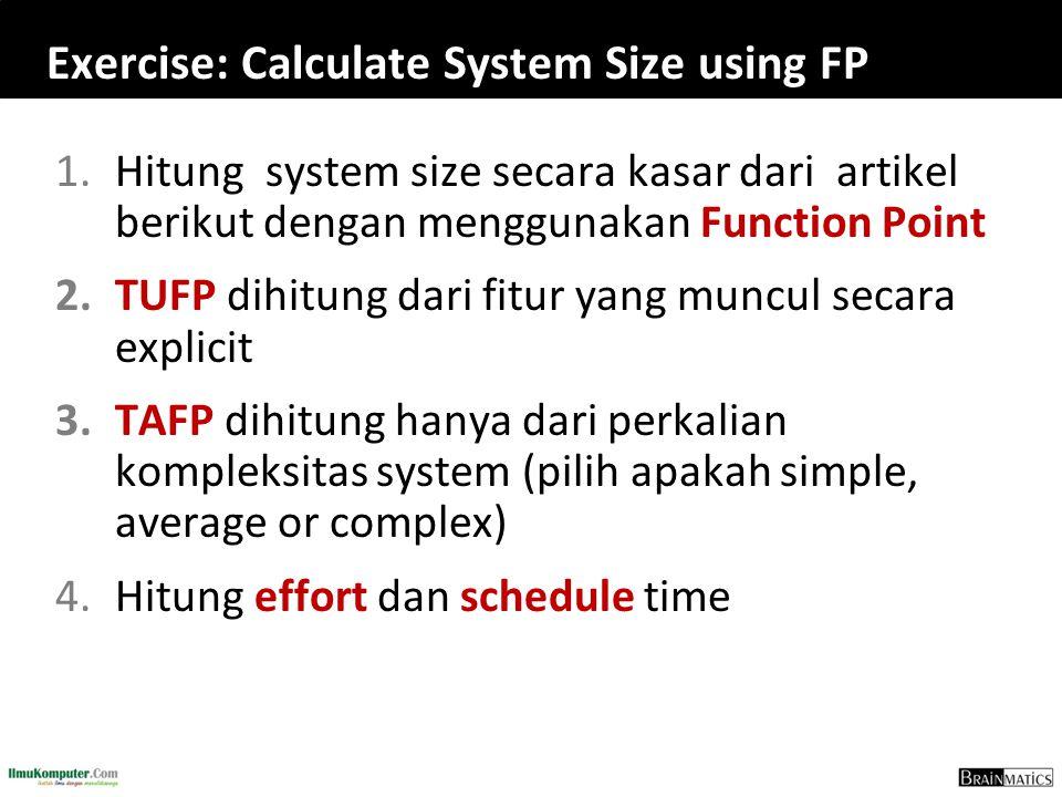 Exercise: Calculate System Size using FP 1.Hitung system size secara kasar dari artikel berikut dengan menggunakan Function Point 2.TUFP dihitung dari fitur yang muncul secara explicit 3.TAFP dihitung hanya dari perkalian kompleksitas system (pilih apakah simple, average or complex) 4.Hitung effort dan schedule time