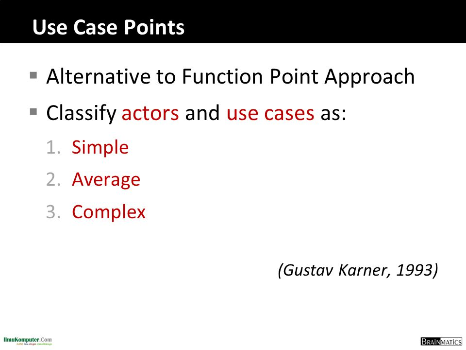 Use Case Points  Alternative to Function Point Approach  Classify actors and use cases as: 1.Simple 2.Average 3.Complex (Gustav Karner, 1993)