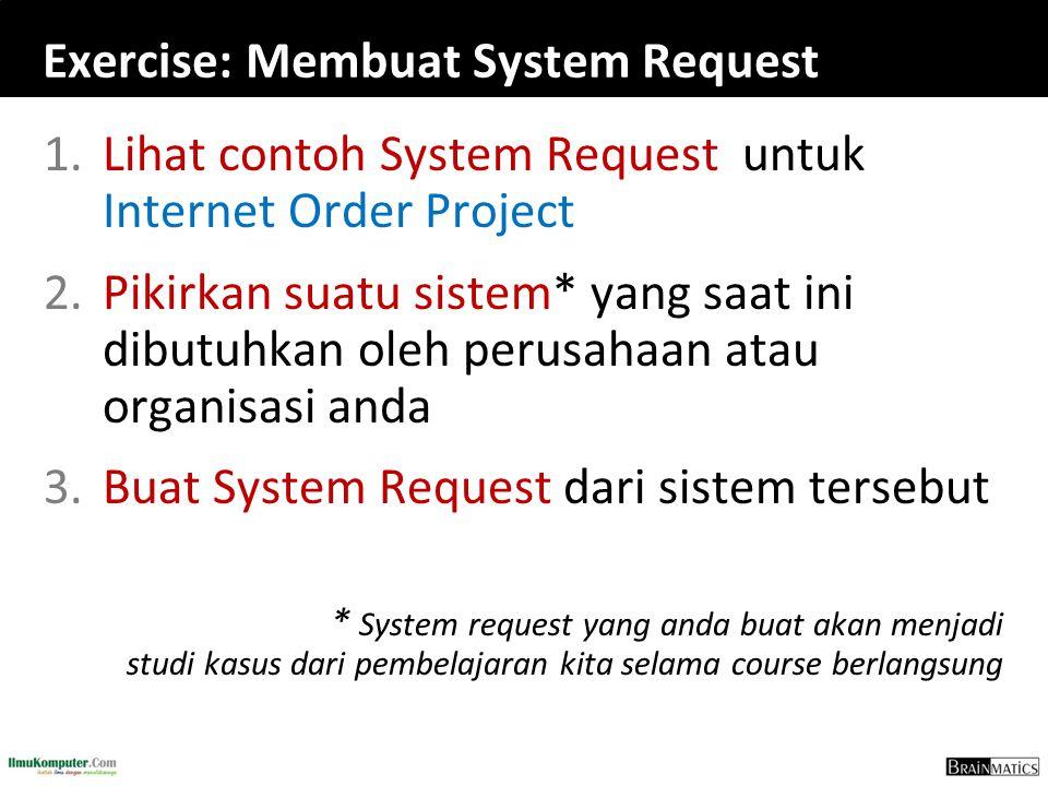 Exercise: Membuat System Request 1.Lihat contoh System Request untuk Internet Order Project 2.Pikirkan suatu sistem* yang saat ini dibutuhkan oleh perusahaan atau organisasi anda 3.Buat System Request dari sistem tersebut * System request yang anda buat akan menjadi studi kasus dari pembelajaran kita selama course berlangsung
