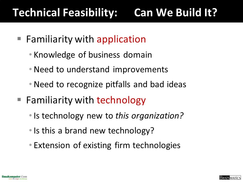 Technical Feasibility:Can We Build It?  Familiarity with application Knowledge of business domain Need to understand improvements Need to recognize p