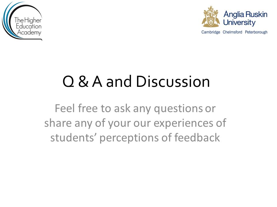 Q & A and Discussion Feel free to ask any questions or share any of your our experiences of students' perceptions of feedback