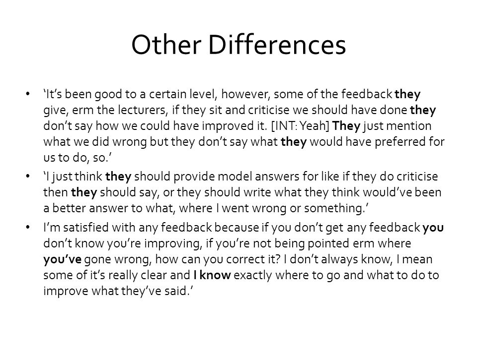 Other Differences 'It's been good to a certain level, however, some of the feedback they give, erm the lecturers, if they sit and criticise we should have done they don't say how we could have improved it.
