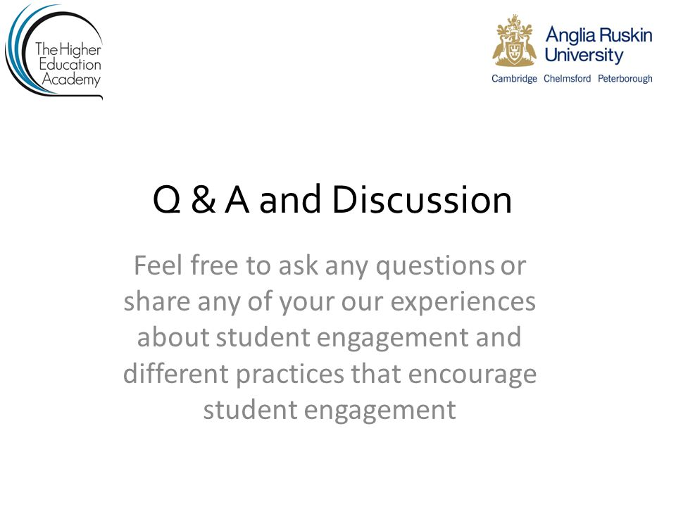 Q & A and Discussion Feel free to ask any questions or share any of your our experiences about student engagement and different practices that encourage student engagement