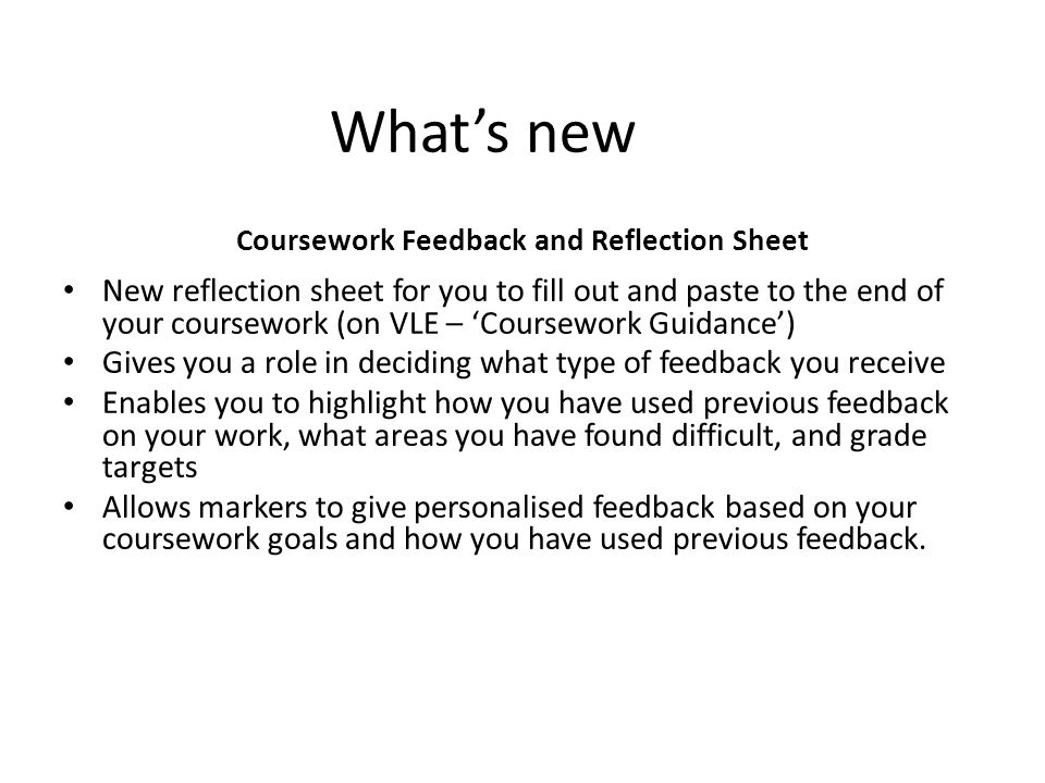 What's new Coursework Feedback and Reflection Sheet New reflection sheet for you to fill out and paste to the end of your coursework (on VLE – 'Coursework Guidance') Gives you a role in deciding what type of feedback you receive Enables you to highlight how you have used previous feedback on your work, what areas you have found difficult, and grade targets Allows markers to give personalised feedback based on your coursework goals and how you have used previous feedback.
