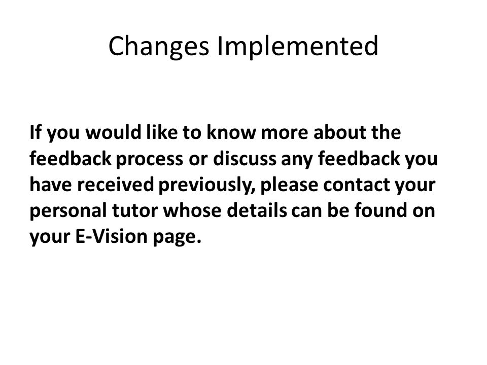 Changes Implemented If you would like to know more about the feedback process or discuss any feedback you have received previously, please contact your personal tutor whose details can be found on your E-Vision page.