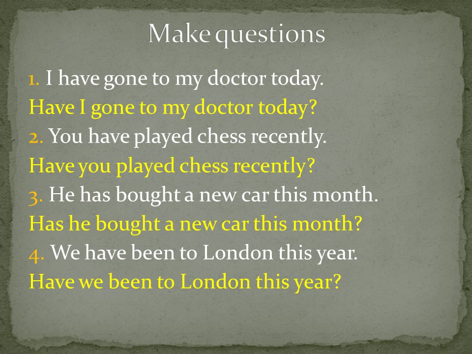 1. I have gone to my doctor today. Have I gone to my doctor today.