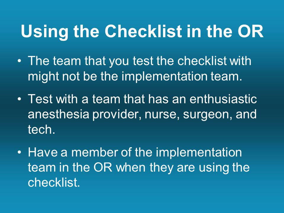 Using the Checklist in the OR The team that you test the checklist with might not be the implementation team.