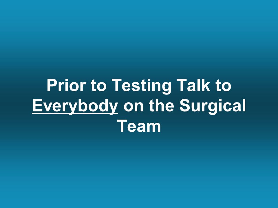 Prior to Testing Talk to Everybody on the Surgical Team