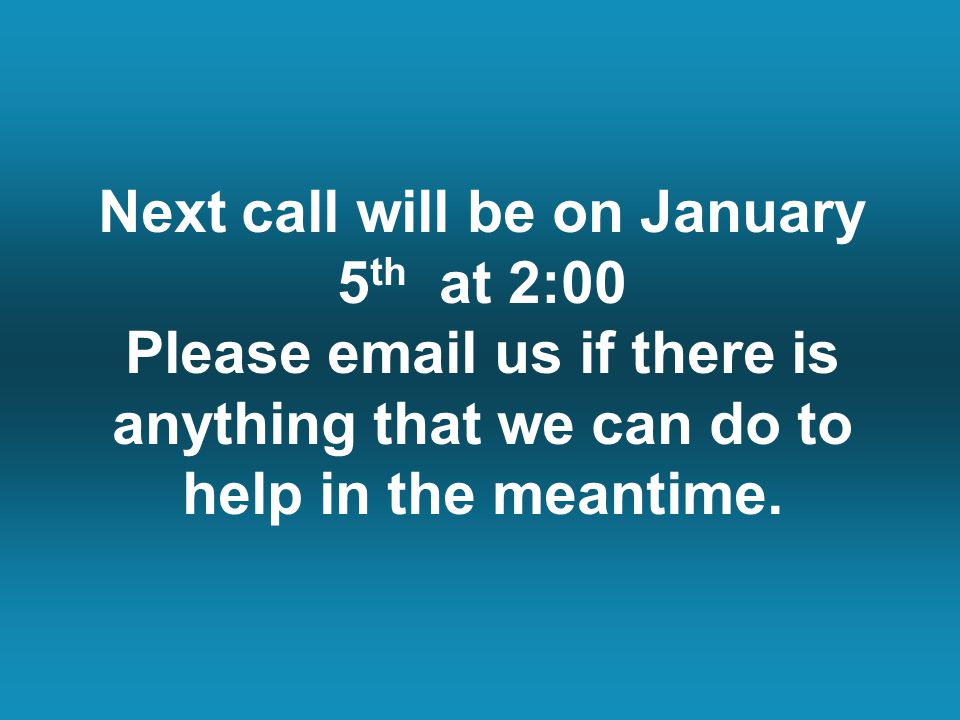 Next call will be on January 5 th at 2:00 Please email us if there is anything that we can do to help in the meantime.