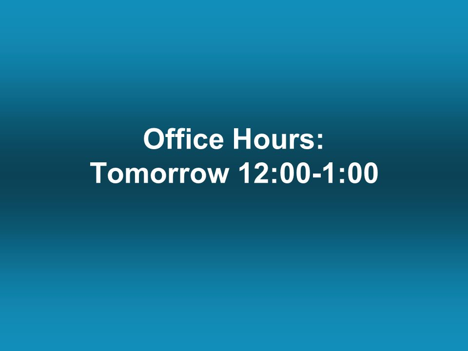 Office Hours: Tomorrow 12:00-1:00