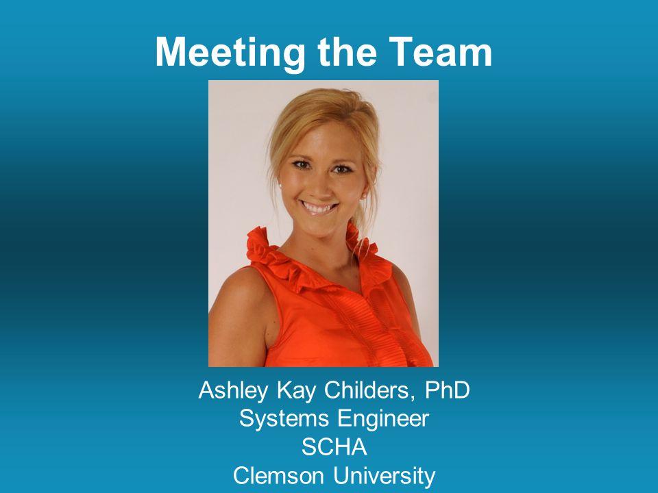 Meeting the Team Ashley Kay Childers, PhD Systems Engineer SCHA Clemson University