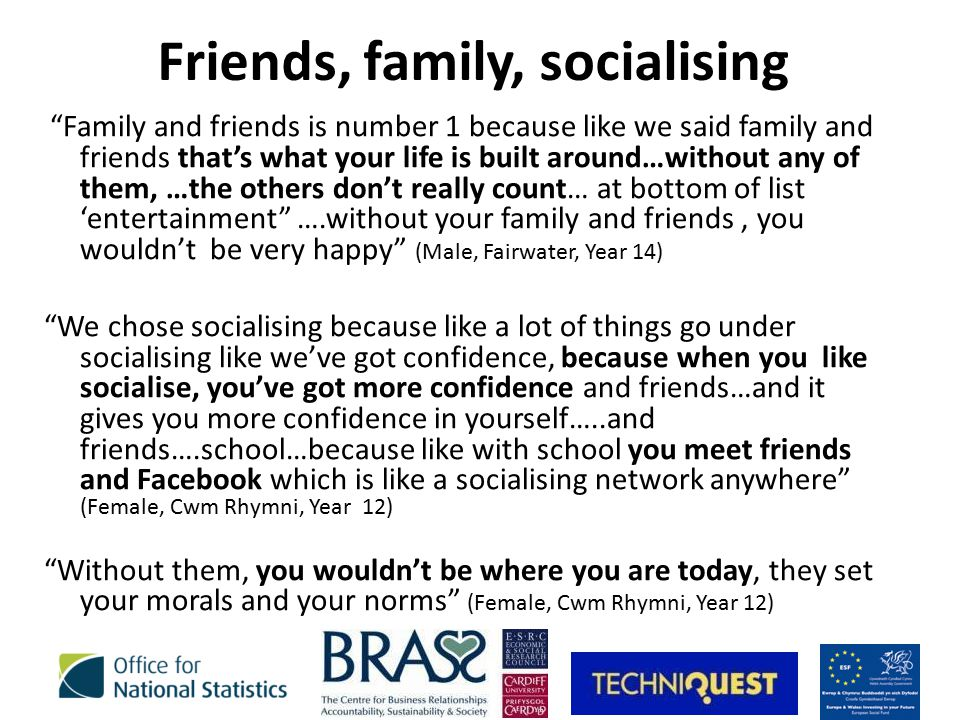 Friends, family, socialising Family and friends is number 1 because like we said family and friends that's what your life is built around…without any of them, …the others don't really count… at bottom of list 'entertainment ….without your family and friends, you wouldn't be very happy (Male, Fairwater, Year 14) We chose socialising because like a lot of things go under socialising like we've got confidence, because when you like socialise, you've got more confidence and friends…and it gives you more confidence in yourself…..and friends….school…because like with school you meet friends and Facebook which is like a socialising network anywhere (Female, Cwm Rhymni, Year 12) Without them, you wouldn't be where you are today, they set your morals and your norms (Female, Cwm Rhymni, Year 12)