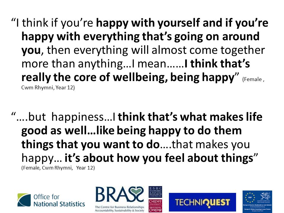 I think if you're happy with yourself and if you're happy with everything that's going on around you, then everything will almost come together more than anything…I mean……I think that's really the core of wellbeing, being happy (Female, Cwm Rhymni, Year 12) ….but happiness…I think that's what makes life good as well…like being happy to do them things that you want to do….that makes you happy… it's about how you feel about things (Female, Cwm Rhymni, Year 12)
