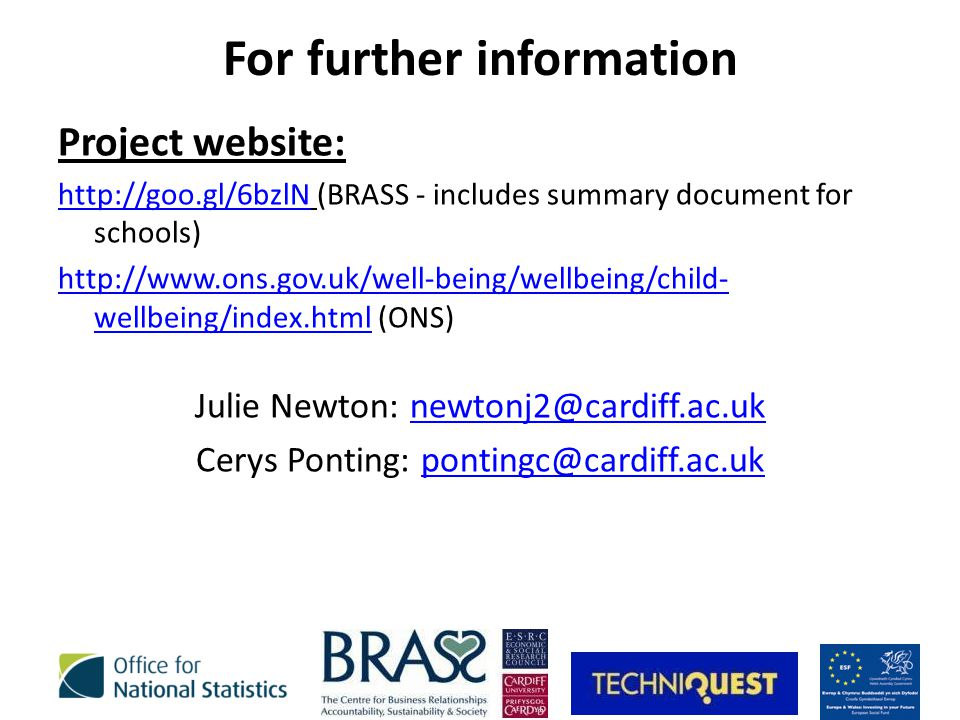 For further information Project website: http://goo.gl/6bzlNhttp://goo.gl/6bzlN (BRASS - includes summary document for schools) http://www.ons.gov.uk/well-being/wellbeing/child- wellbeing/index.htmlhttp://www.ons.gov.uk/well-being/wellbeing/child- wellbeing/index.html (ONS) Julie Newton: newtonj2@cardiff.ac.uknewtonj2@cardiff.ac.uk Cerys Ponting: pontingc@cardiff.ac.ukpontingc@cardiff.ac.uk