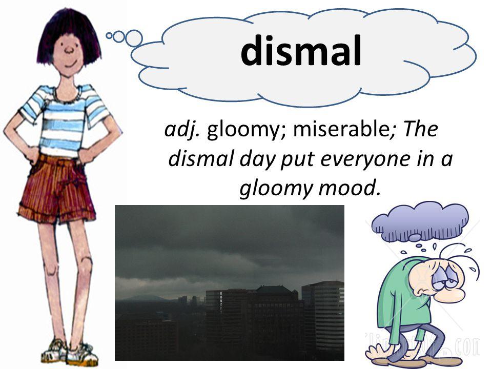 adj. gloomy; miserable; The dismal day put everyone in a gloomy mood. dismal