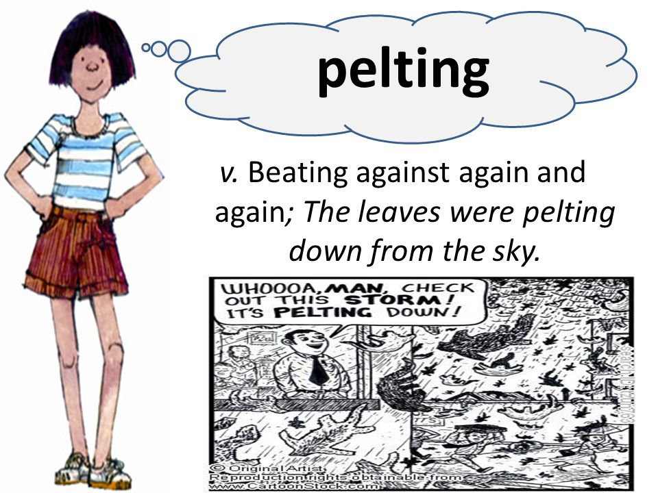 v. Beating against again and again; The leaves were pelting down from the sky. pelting