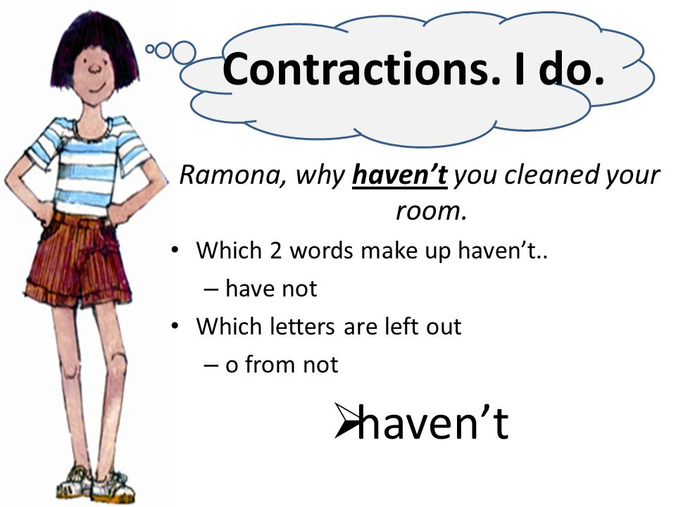 Ramona, why haven't you cleaned your room. Which 2 words make up haven't..