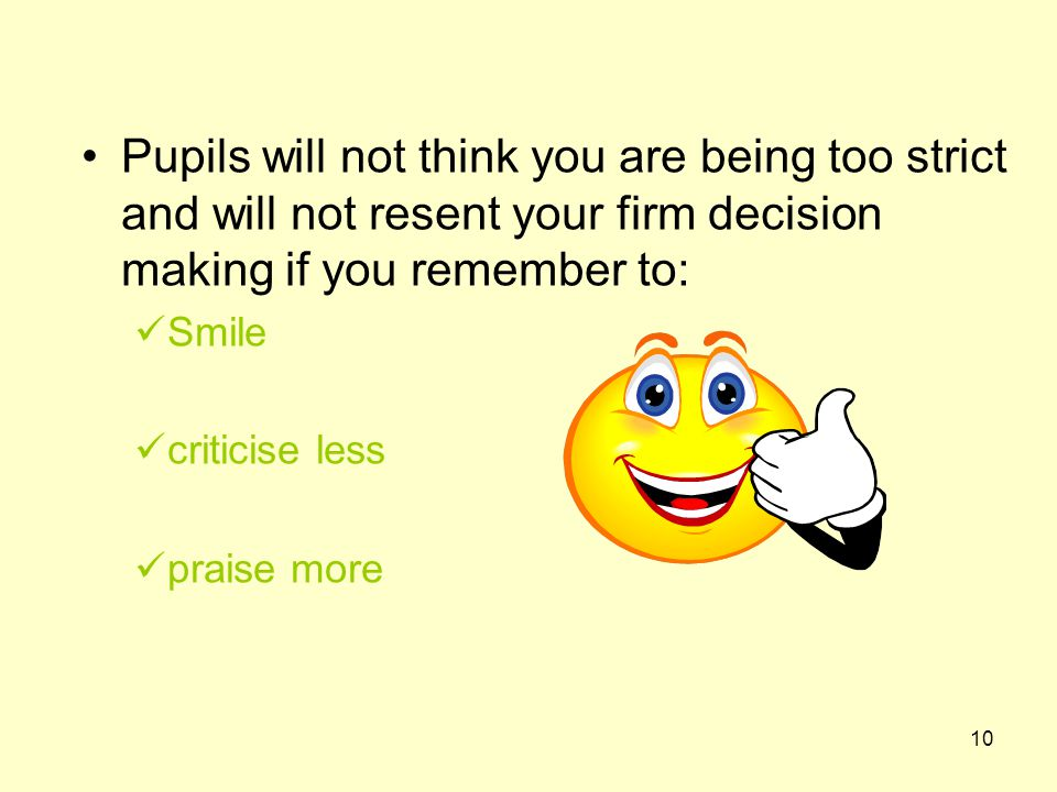 10 Pupils will not think you are being too strict and will not resent your firm decision making if you remember to: Smile criticise less praise more