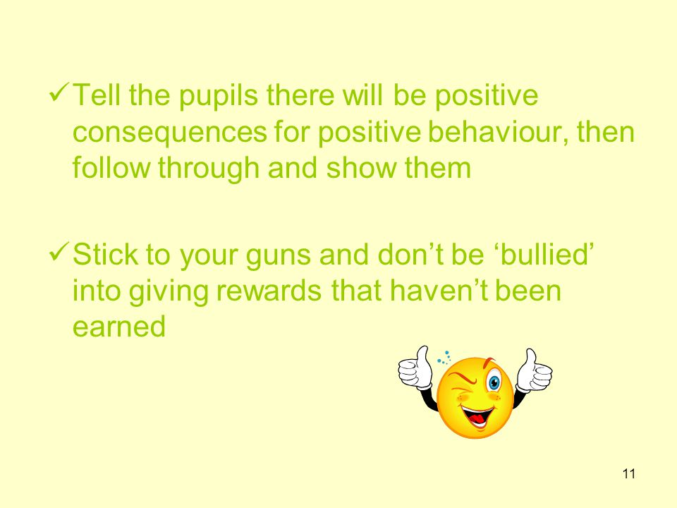 11 Tell the pupils there will be positive consequences for positive behaviour, then follow through and show them Stick to your guns and don't be 'bullied' into giving rewards that haven't been earned