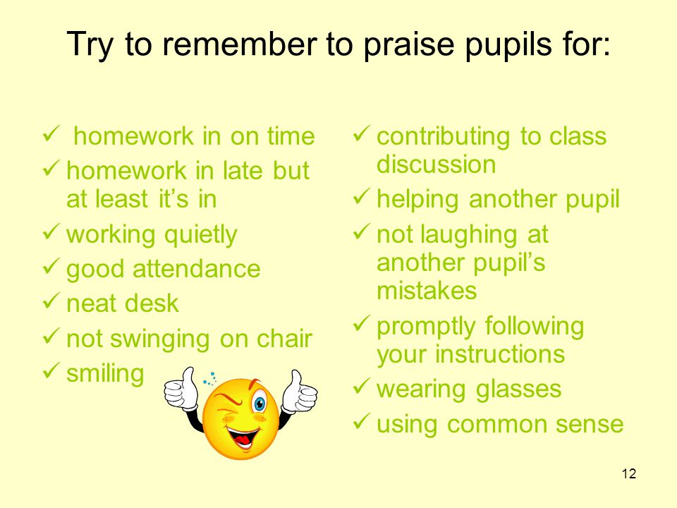 12 Try to remember to praise pupils for: homework in on time homework in late but at least it's in working quietly good attendance neat desk not swinging on chair smiling contributing to class discussion helping another pupil not laughing at another pupil's mistakes promptly following your instructions wearing glasses using common sense