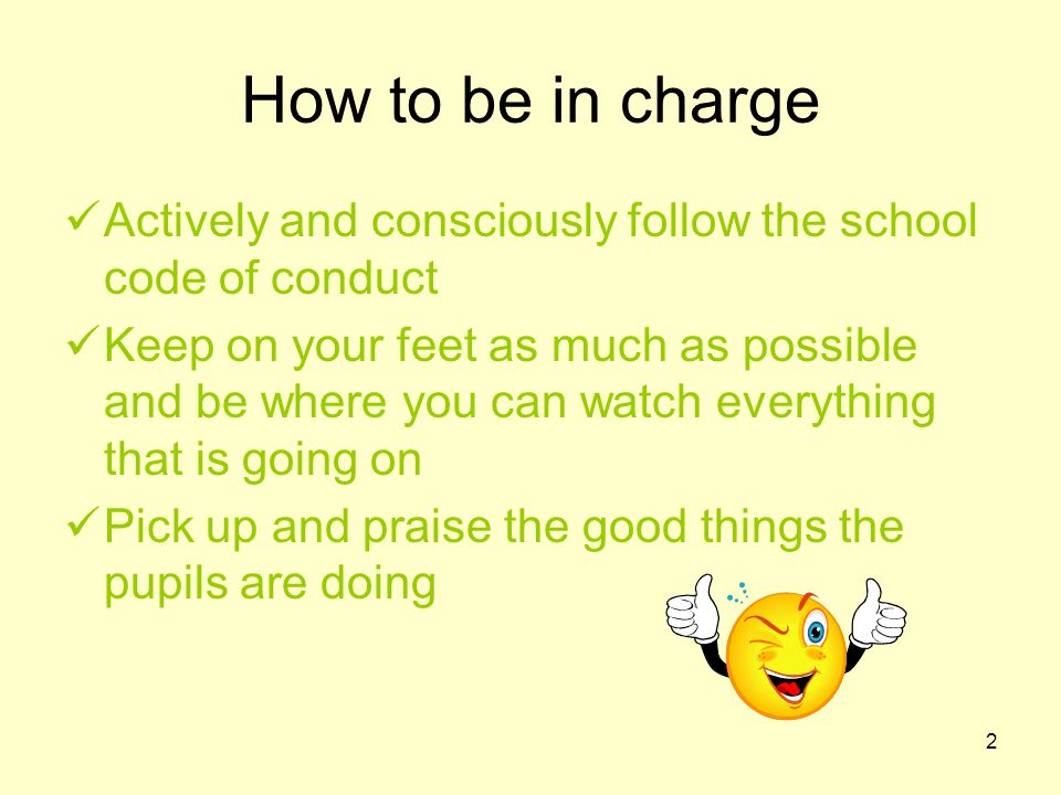 2 How to be in charge Actively and consciously follow the school code of conduct Keep on your feet as much as possible and be where you can watch everything that is going on Pick up and praise the good things the pupils are doing
