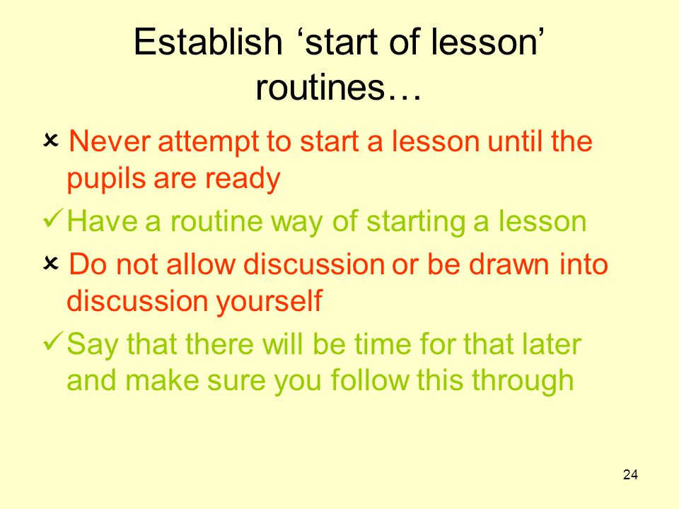 24 Establish 'start of lesson' routines…  Never attempt to start a lesson until the pupils are ready Have a routine way of starting a lesson  Do not allow discussion or be drawn into discussion yourself Say that there will be time for that later and make sure you follow this through