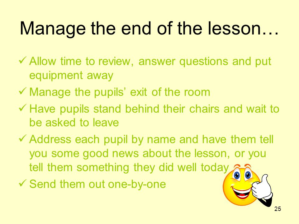25 Manage the end of the lesson… Allow time to review, answer questions and put equipment away Manage the pupils' exit of the room Have pupils stand b