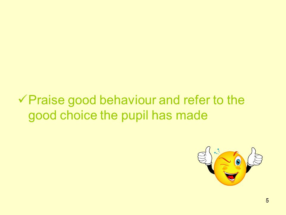 5 Praise good behaviour and refer to the good choice the pupil has made