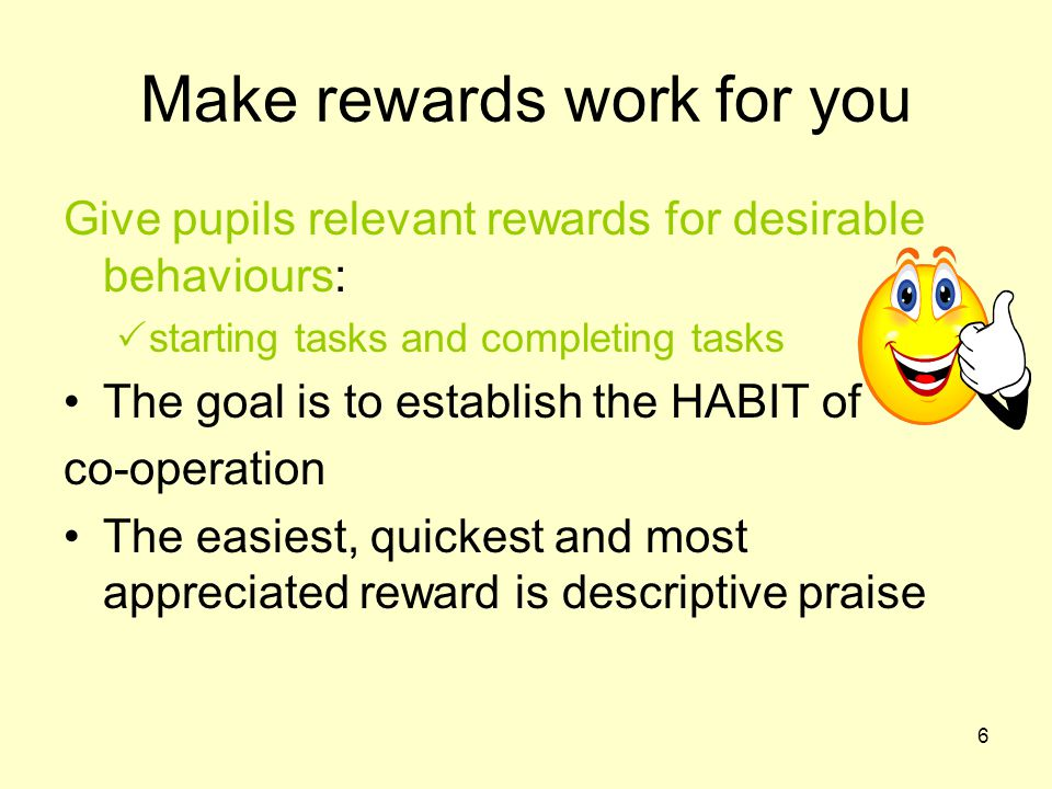 6 Make rewards work for you Give pupils relevant rewards for desirable behaviours:  starting tasks and completing tasks The goal is to establish the HABIT of co-operation The easiest, quickest and most appreciated reward is descriptive praise