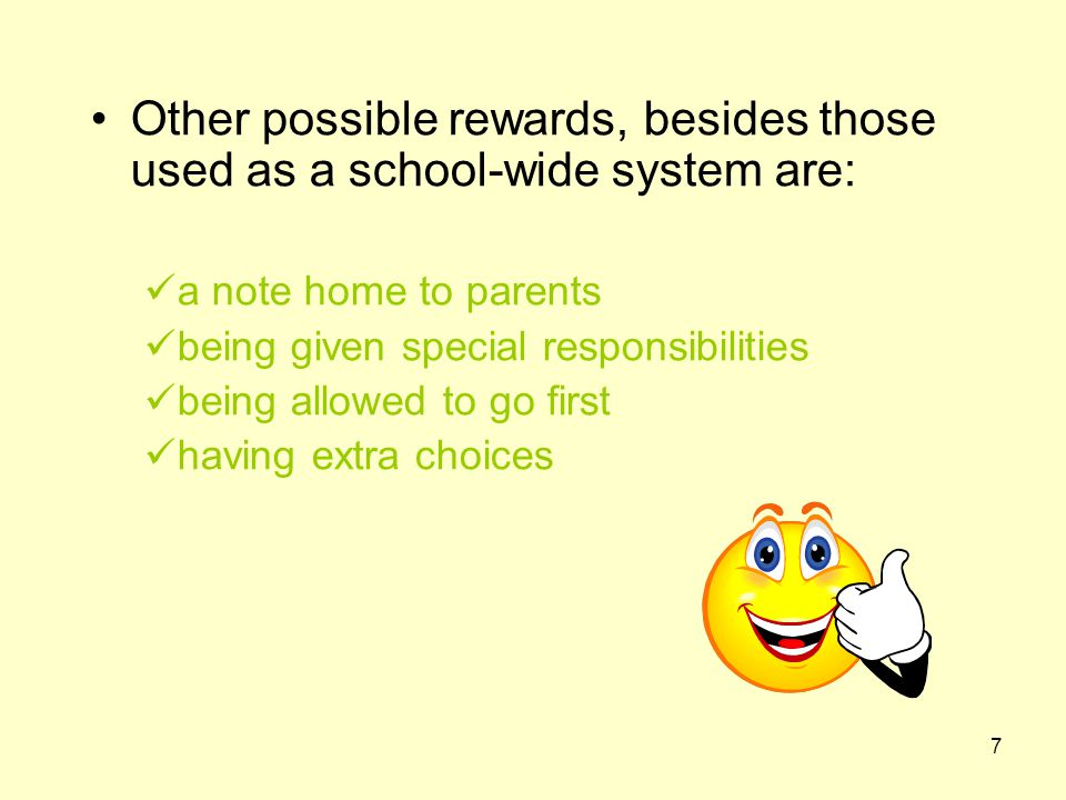 7 Other possible rewards, besides those used as a school-wide system are: a note home to parents being given special responsibilities being allowed to go first having extra choices