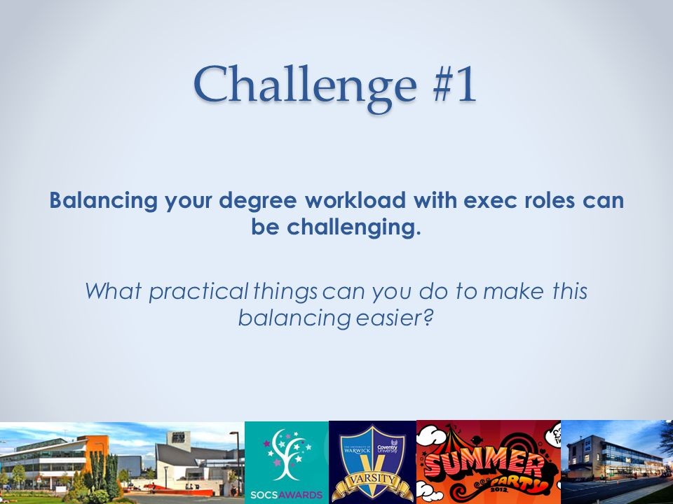 Challenge #1 Balancing your degree workload with exec roles can be challenging.