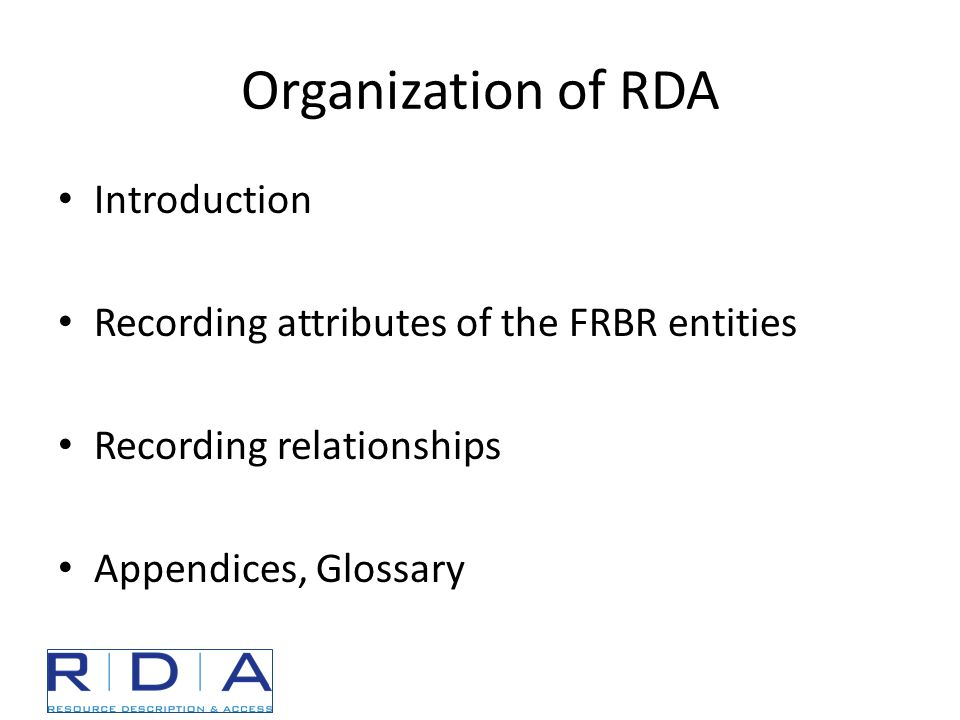 Organization of RDA Introduction Recording attributes of the FRBR entities Recording relationships Appendices, Glossary